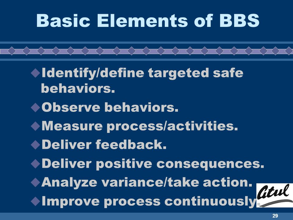 29 Basic Elements of BBS Identify/define targeted safe behaviors. Observe behaviors. Measure process/activities. Deliver feedback. Deliver positive co