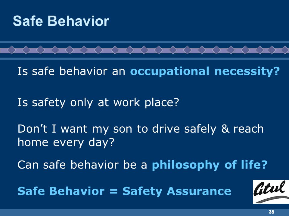 35 Safe Behavior Is safe behavior an occupational necessity? Can safe behavior be a philosophy of life? Is safety only at work place? Dont I want my s