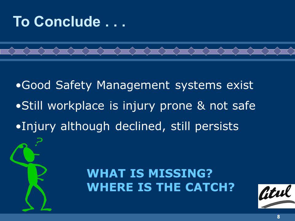 8 To Conclude... Good Safety Management systems exist Still workplace is injury prone & not safe Injury although declined, still persists WHAT IS MISS