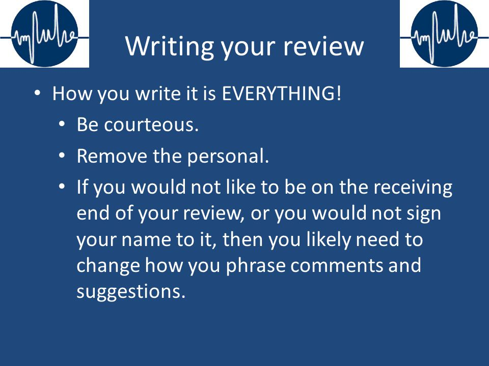 Writing your review How you write it is EVERYTHING.