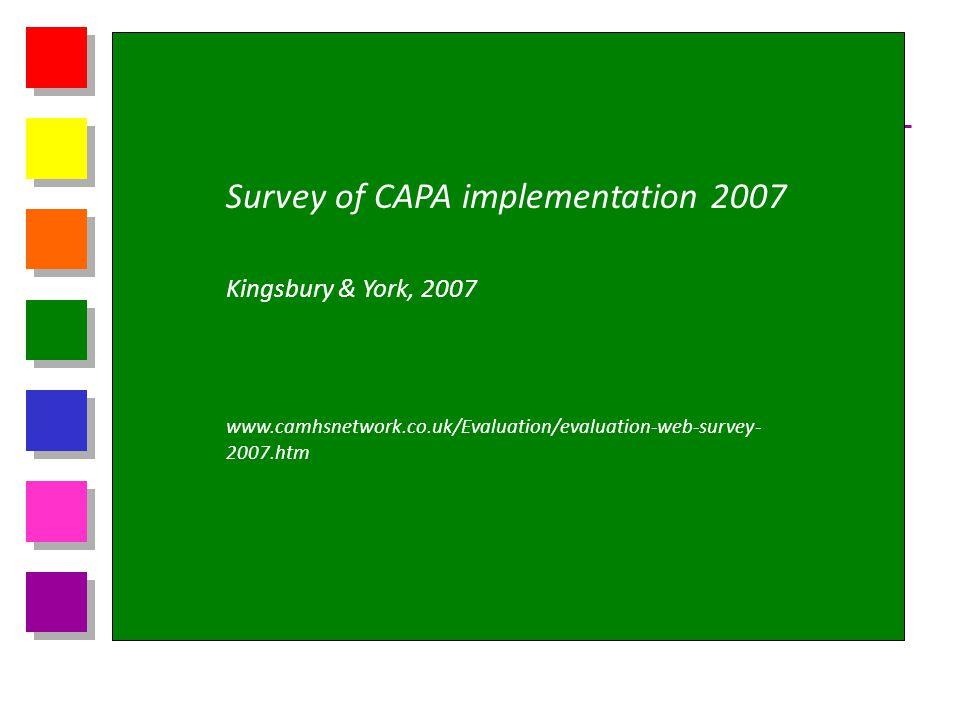 Survey of CAPA implementation 2007 Kingsbury & York, 2007 www.camhsnetwork.co.uk/Evaluation/evaluation-web-survey- 2007.htm