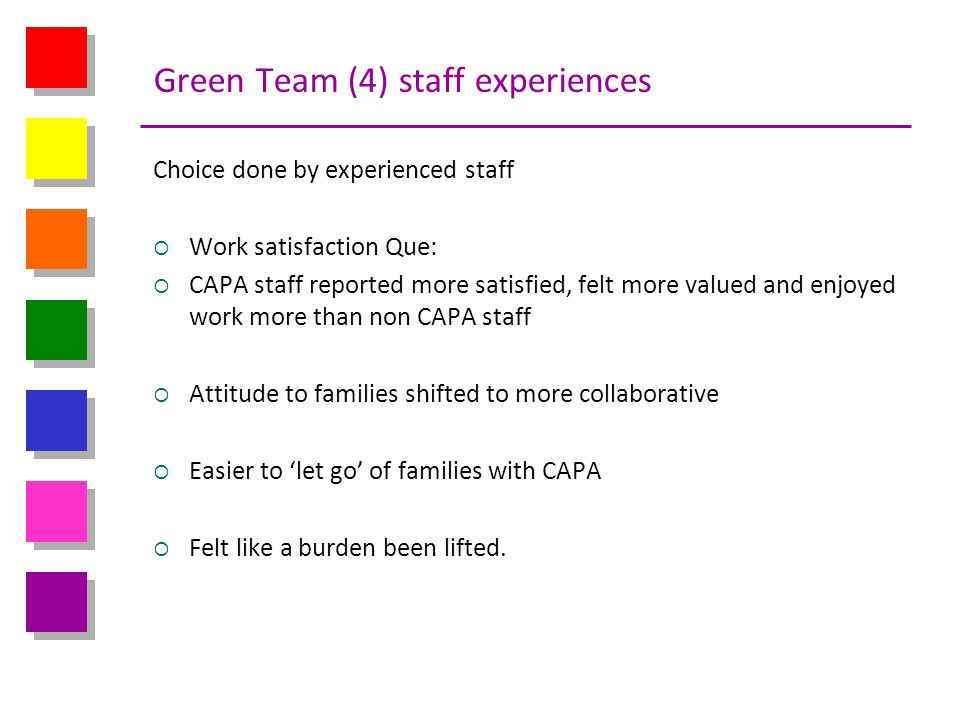 Green Team (4) staff experiences Choice done by experienced staff Work satisfaction Que: CAPA staff reported more satisfied, felt more valued and enjo