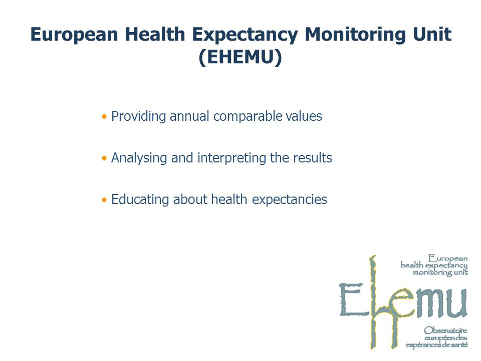 European Health Expectancy Monitoring Unit (EHEMU) Educating about health expectancies Analysing and interpreting the results Providing annual comparable values