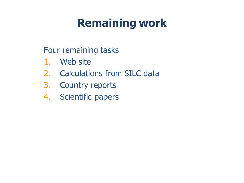 Remaining work Four remaining tasks 1.Web site 2.Calculations from SILC data 3.Country reports 4.Scientific papers