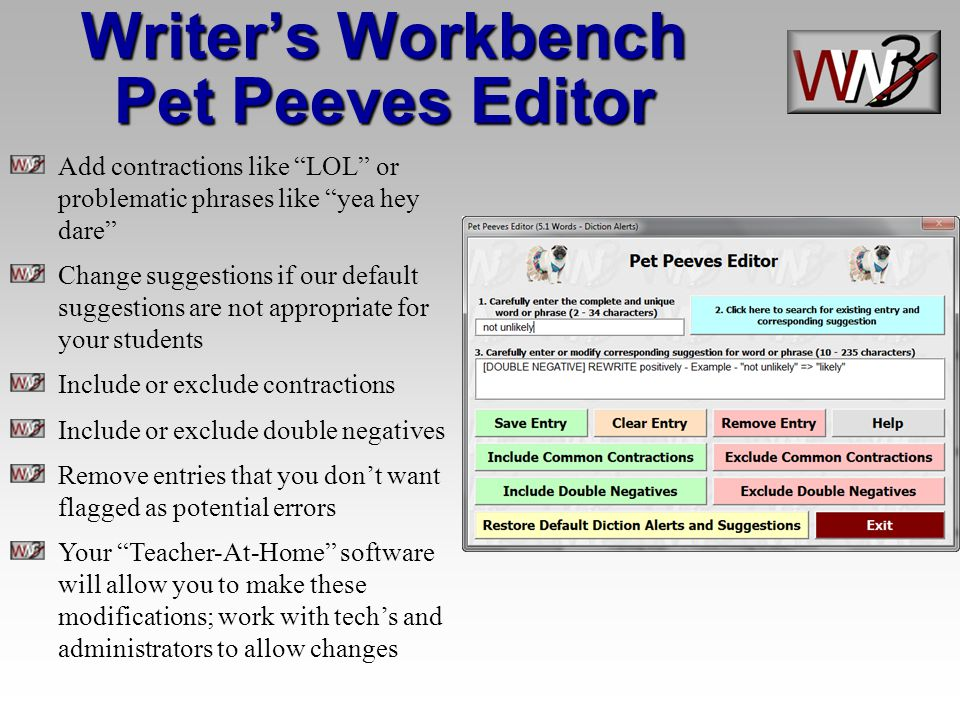 Writers Workbench Pet Peeves Editor Add contractions like LOL or problematic phrases like yea hey dare Change suggestions if our default suggestions are not appropriate for your students Include or exclude contractions Include or exclude double negatives Remove entries that you dont want flagged as potential errors Your Teacher-At-Home software will allow you to make these modifications; work with techs and administrators to allow changes