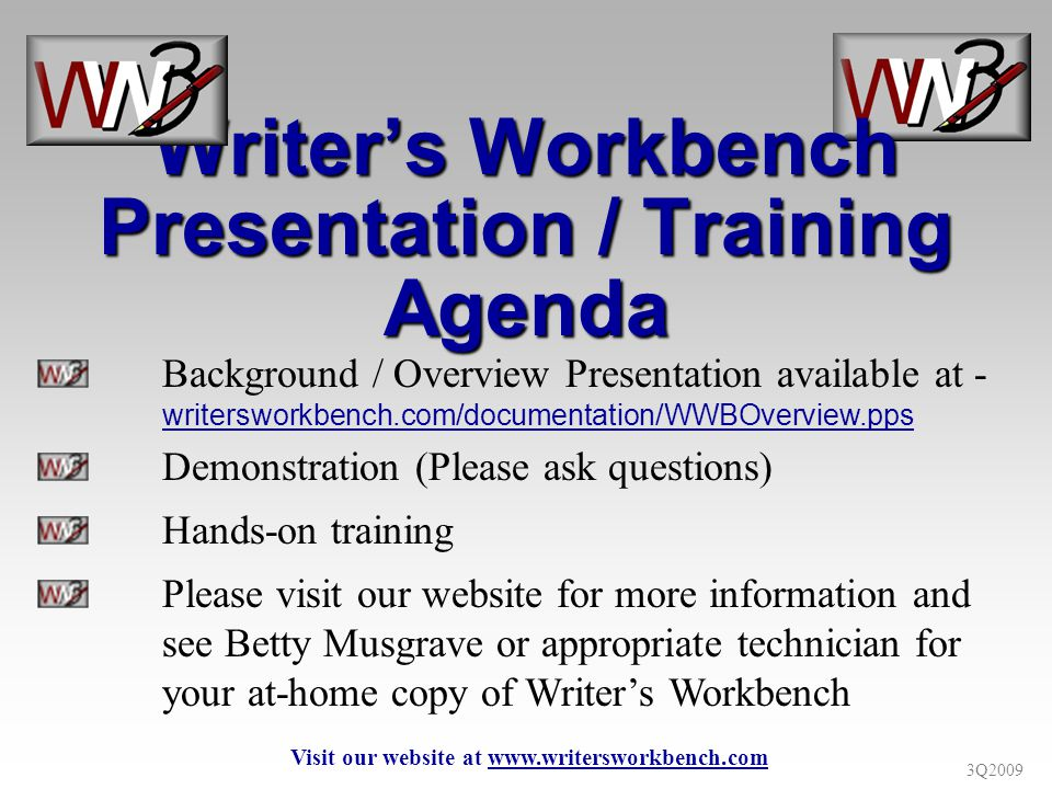 3Q2009 Background / Overview Presentation available at - writersworkbench.com/documentation/WWBOverview.pps Demonstration (Please ask questions) Hands-on training Please visit our website for more information and see Betty Musgrave or appropriate technician for your at-home copy of Writers Workbench Writers Workbench Presentation / Training Agenda Visit our website at www.writersworkbench.com