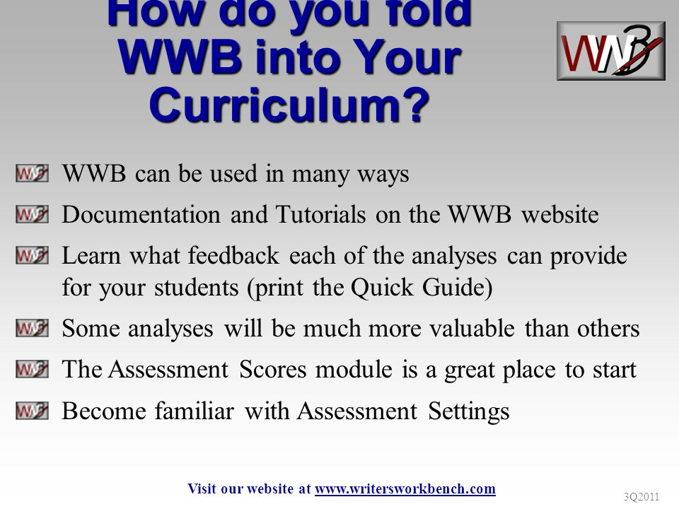 3Q2011 WWB can be used in many ways Documentation and Tutorials on the WWB website Learn what feedback each of the analyses can provide for your stude