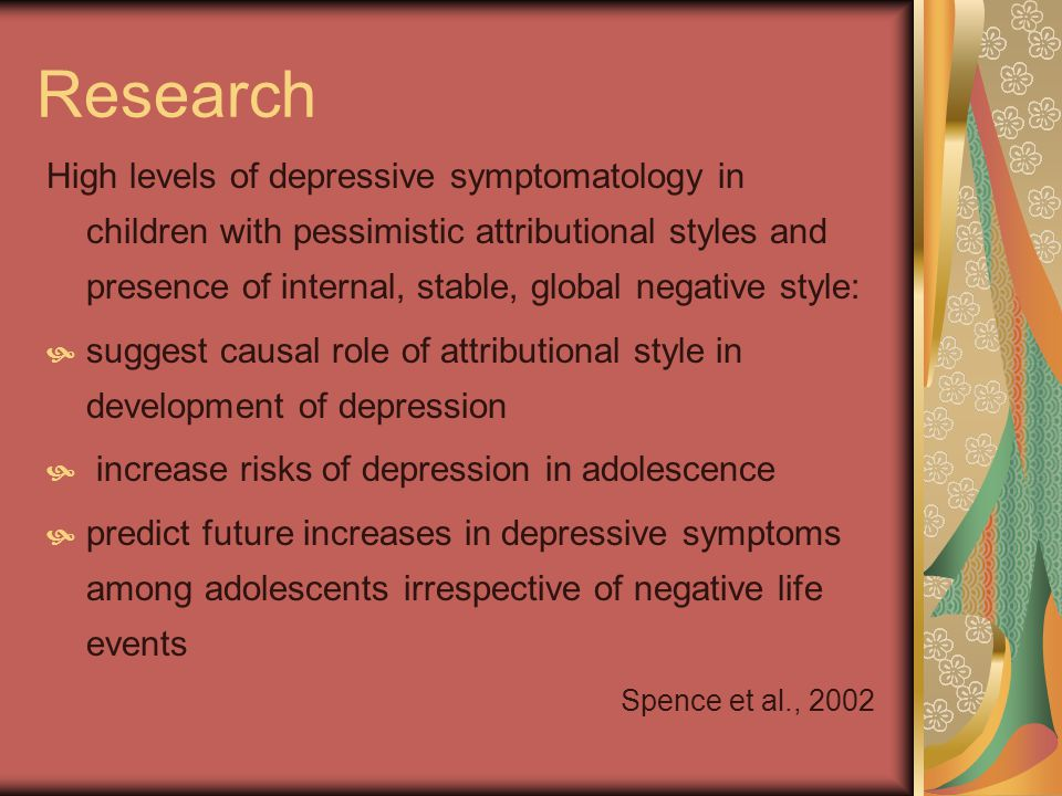 Research High levels of depressive symptomatology in children with pessimistic attributional styles and presence of internal, stable, global negative style: suggest causal role of attributional style in development of depression increase risks of depression in adolescence predict future increases in depressive symptoms among adolescents irrespective of negative life events Spence et al., 2002