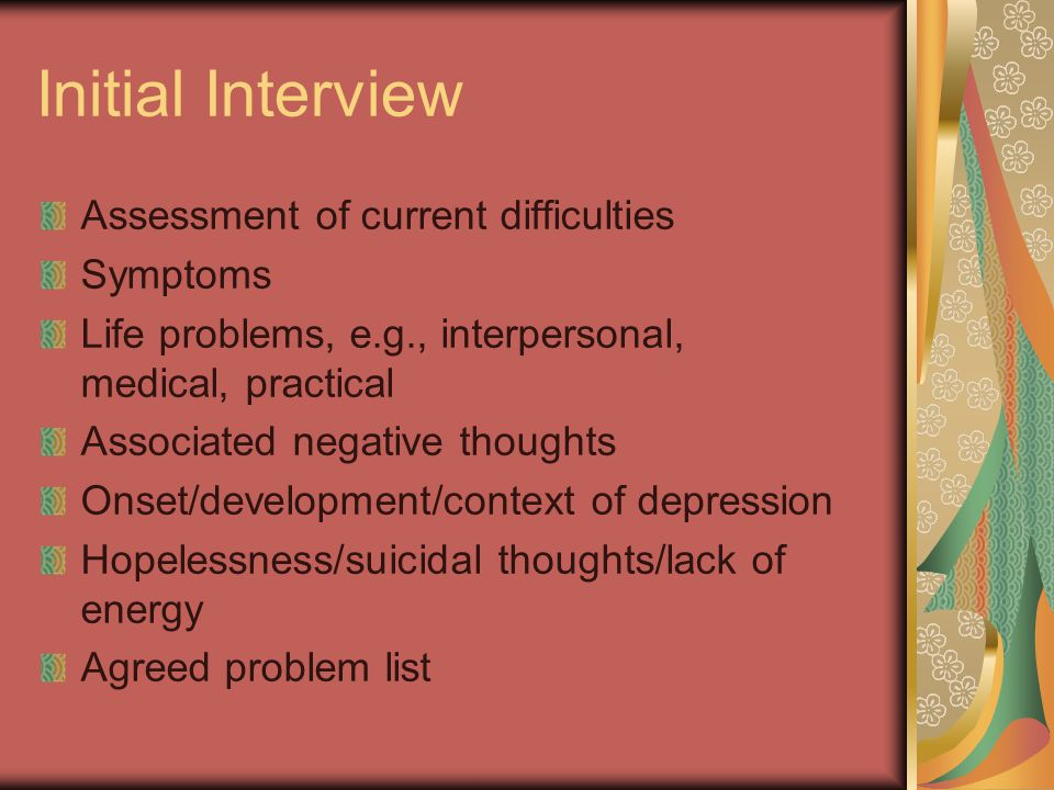 Initial Interview Assessment of current difficulties Symptoms Life problems, e.g., interpersonal, medical, practical Associated negative thoughts Onset/development/context of depression Hopelessness/suicidal thoughts/lack of energy Agreed problem list