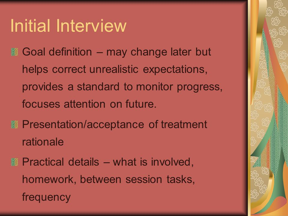 Initial Interview Goal definition – may change later but helps correct unrealistic expectations, provides a standard to monitor progress, focuses attention on future.