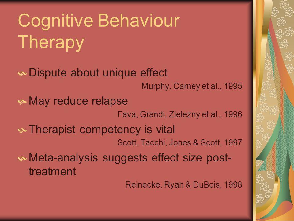 Cognitive Behaviour Therapy Dispute about unique effect Murphy, Carney et al., 1995 May reduce relapse Fava, Grandi, Zielezny et al., 1996 Therapist competency is vital Scott, Tacchi, Jones & Scott, 1997 Meta-analysis suggests effect size post- treatment Reinecke, Ryan & DuBois, 1998