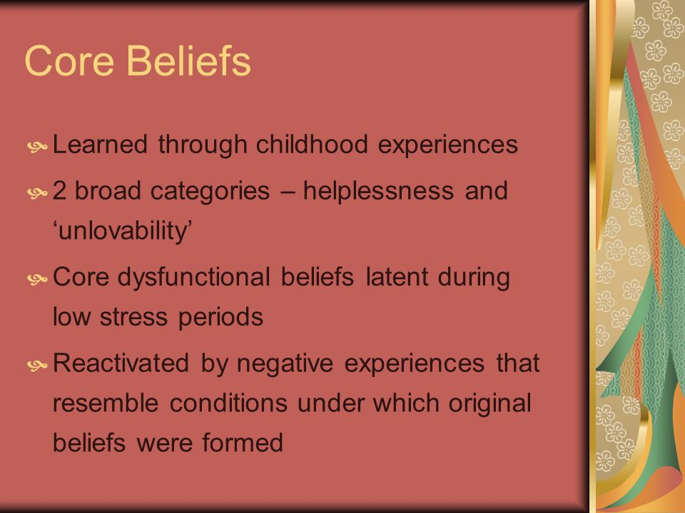 Core Beliefs Learned through childhood experiences 2 broad categories – helplessness and unlovability Core dysfunctional beliefs latent during low stress periods Reactivated by negative experiences that resemble conditions under which original beliefs were formed