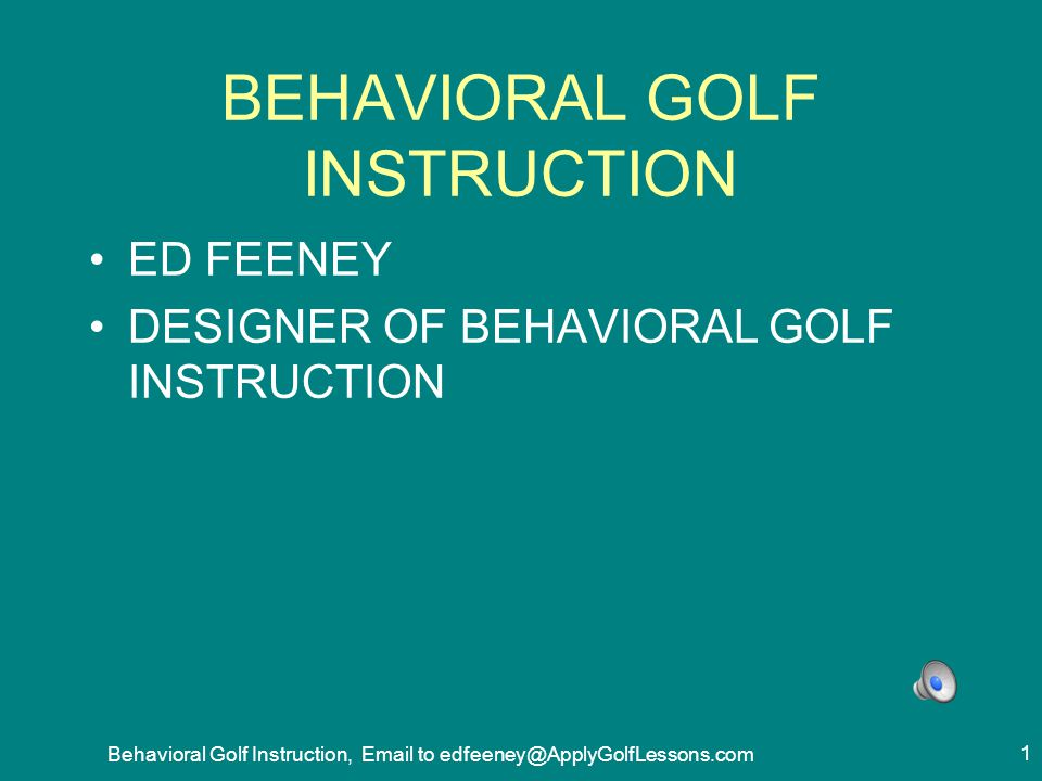 BEHAVIORAL GOLF INSTRUCTION A PROCESS TO SHARPLY AND MEASURABLY IMPROVE: 1.HOW INSTRUCTORS GIVE INSTRUCTION 2.HOW GOLFERS TAKE, PRACTICE AND APPLY INSTRUCTION 2 Behavioral Golf Instruction, Email to edfeeney@ApplyGolfLessons.com