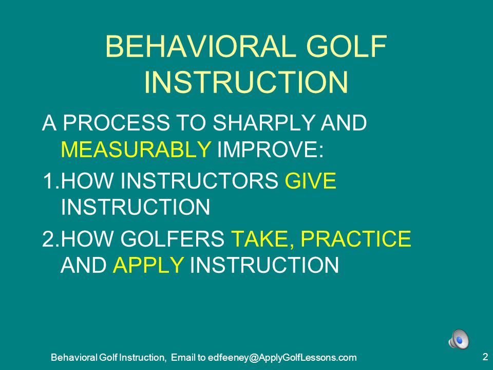 Behavioral Golf Instruction, Email to edfeeney@ApplyGolfLessons.com 33 EIGHT BIGGEST PROBLEMS 1.LESSONS NOT ON BIGGEST POTENTIAL FOR REDUCING SCORE.
