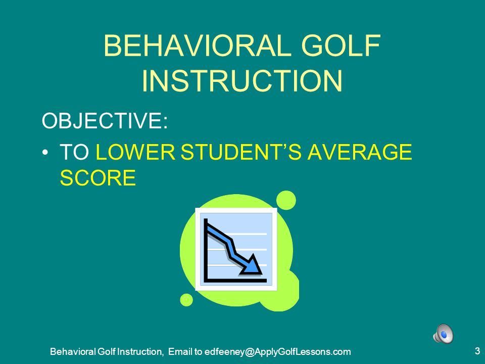 Behavioral Golf Instruction, Email to edfeeney@ApplyGolfLessons.com 24 START BY STATING IDEAL GOALS FOR THIS PROCESS START BY STATING IDEAL –OBJECTIVES FOR RESULTS HELPS EVERYONE THINK CREATIVELY,OUTSIDE THE BOX CHAIN BACKWARDS FROM GOALS TO WHAT TO DO TO PRODUCE THEM MAY NOT ACHIEVE ALL GOALS, BUT WILL REACH MORE OF THEM
