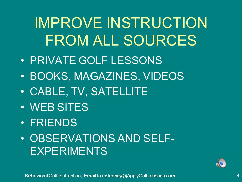 Behavioral Golf Instruction, Email to edfeeney@ApplyGolfLessons.com 25 BEHAVIOR GOLF LESSONS - GOALS FOR STUDENTS 1.LOWER AVERAGE SCORE 2.MEASURABLY BETTER IN SEGMENT OF GAME WITH LESSON 3.ALL STUDENTS IMPROVE 4.IMPROVE IMMEDIATELY 5.SUSTAIN IT PERMANENTLY
