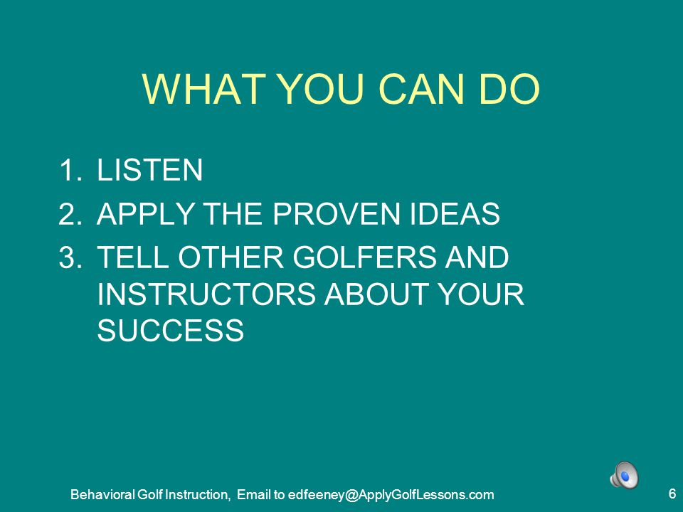 Behavioral Golf Instruction, Email to edfeeney@ApplyGolfLessons.com 27 TEST INSTRUCTION BY COLLECTING DATA 1.QUANTIFY RESULTS 2.MEASURE BEFORE AND AFTER 3.DISPLAY IT ON TIME SCALE 4.LONG TRIAL 5.PLACEBO OR OPPOSITE METHOD 6.HIGH ENOUGH NUMBER TRIALS 7.GO BACK TO ORIGINAL CONDITION