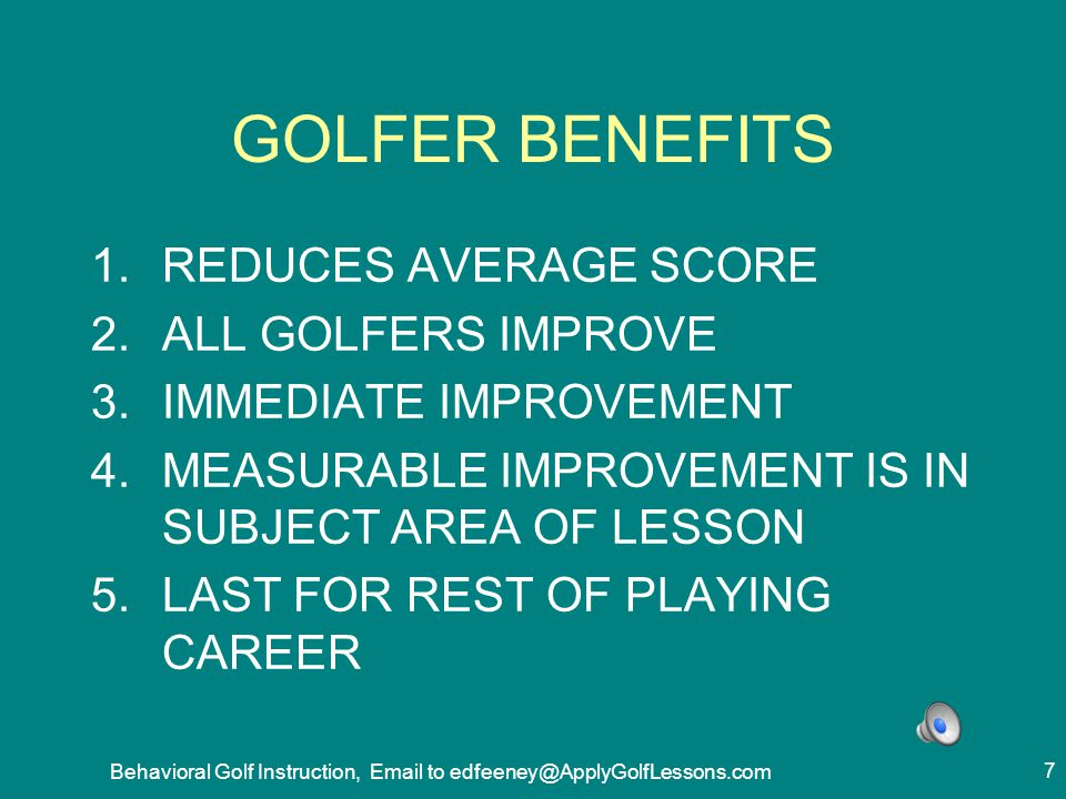 Behavioral Golf Instruction, Email to edfeeney@ApplyGolfLessons.com 78 PROTOCOL BENEFITS PLAYER COMES TO LESSON BETTER PREPARED HAS PRACTICED SOME OF SWING TECHNIQUES BEFORE THE LESSON ASK BETTER QUESTIONS BETTER RETENTION OF MATERIAL POSITIVE VIEW OF INSTRUCTOR