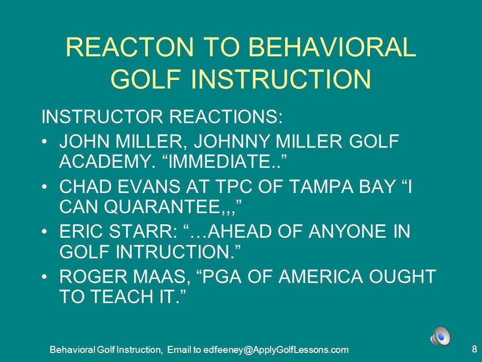 Behavioral Golf Instruction, Email to edfeeney@ApplyGolfLessons.com 119 SHAPING - AT FINISH, WEIGHT ON FRONT LEG, NOT BACK 1.STATE BENEFITS OF THE CHANGE 2.TOP OF SWING, HOLD PLAYERS HANDS TO DELAY ARM MOVEMENT 3.WHILE HELD, START DOWNSWING, SHIFT HIPS FORWARD 2-3 INCHES 4.IMPACT, HIP TURN 20-40 DEGREES