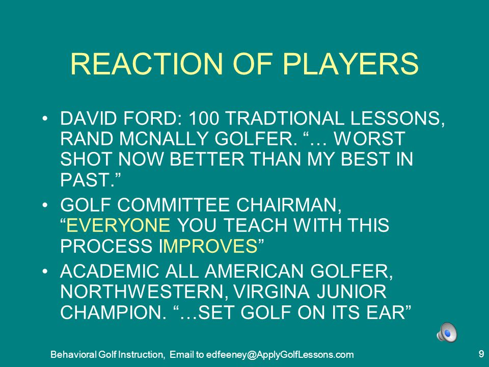 Behavioral Golf Instruction, Email to edfeeney@ApplyGolfLessons.com 20 OPPORTUNITIES TO IMPROVE INSTRUCTORS AND STUDENTS NEED A SHARPLY IMPROVED PROCESS TO… TRANSFORM GOLF KNOWLEDGE INTO GOLF PERFORMANCE.