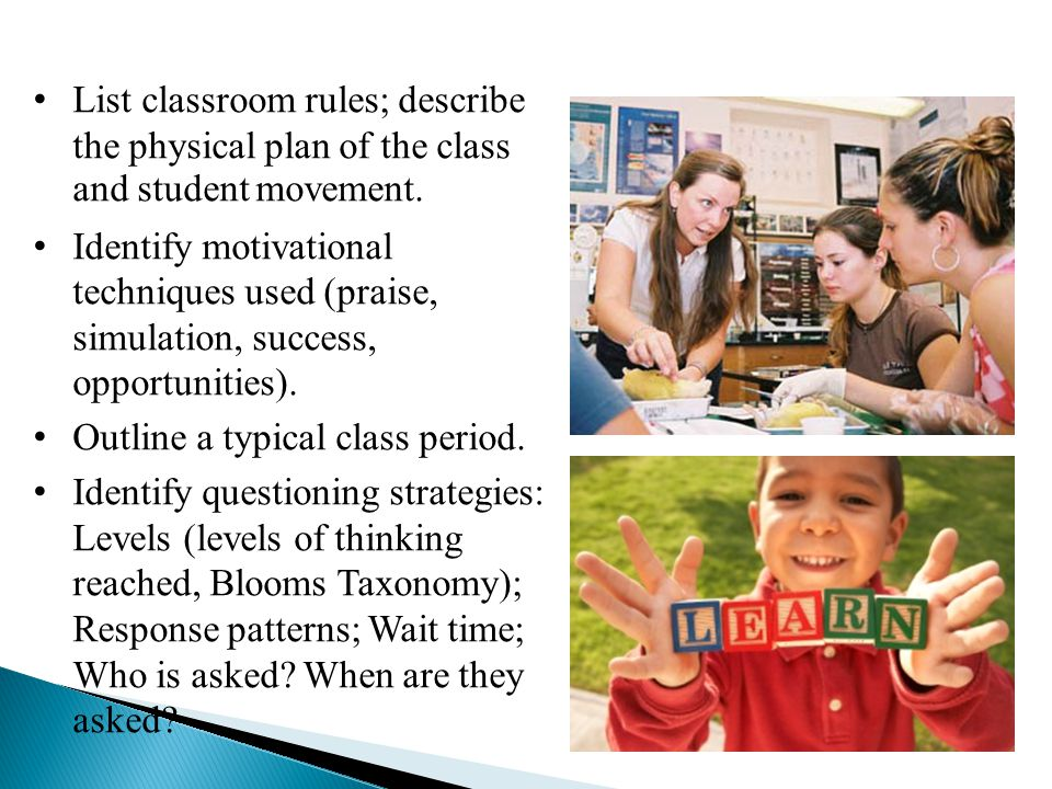 List classroom rules; describe the physical plan of the class and student movement. Identify motivational techniques used (praise, simulation, success