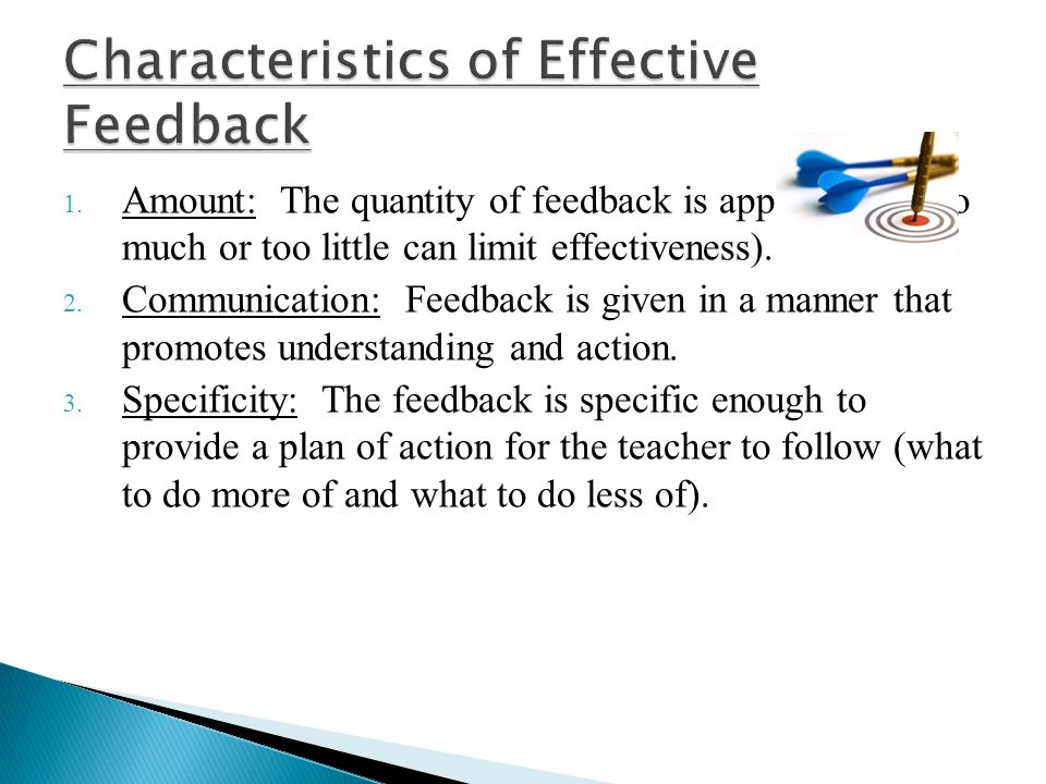 1. Amount: The quantity of feedback is appropriate (too much or too little can limit effectiveness). 2. Communication: Feedback is given in a manner t