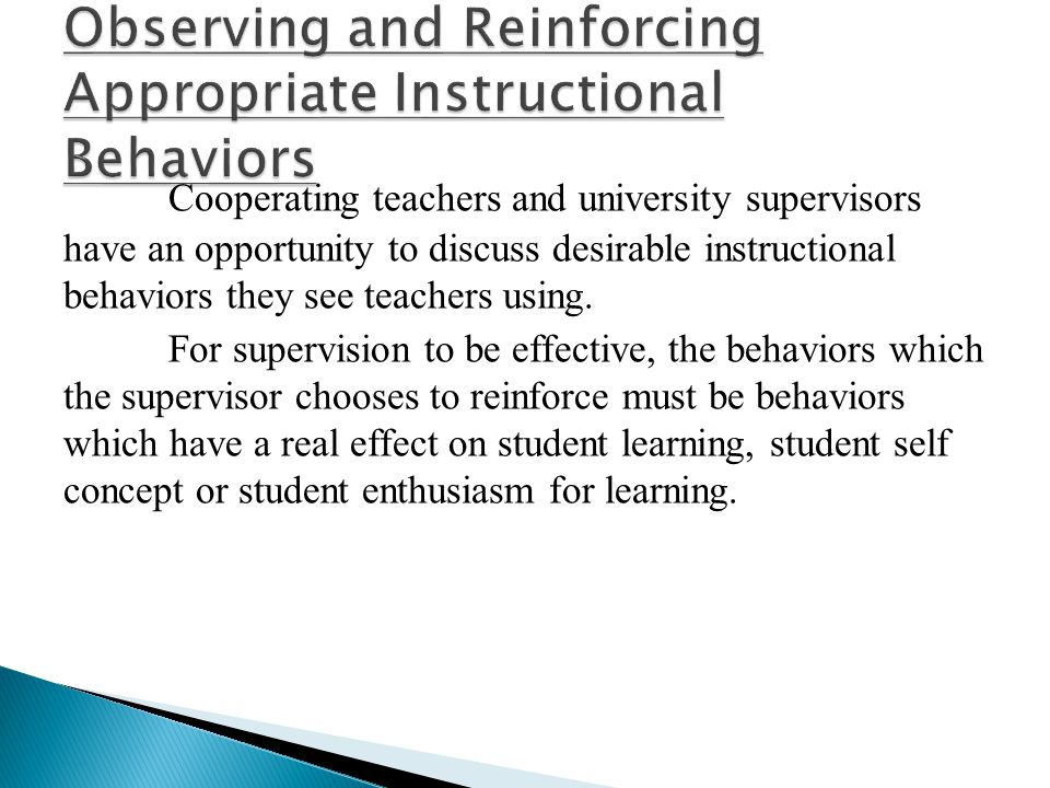 Cooperating teachers and university supervisors have an opportunity to discuss desirable instructional behaviors they see teachers using. For supervis
