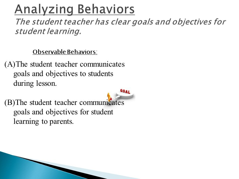 (A)The student teacher communicates goals and objectives to students during lesson. (B)The student teacher communicates goals and objectives for stude