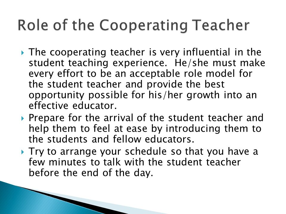 The cooperating teacher is very influential in the student teaching experience. He/she must make every effort to be an acceptable role model for the s