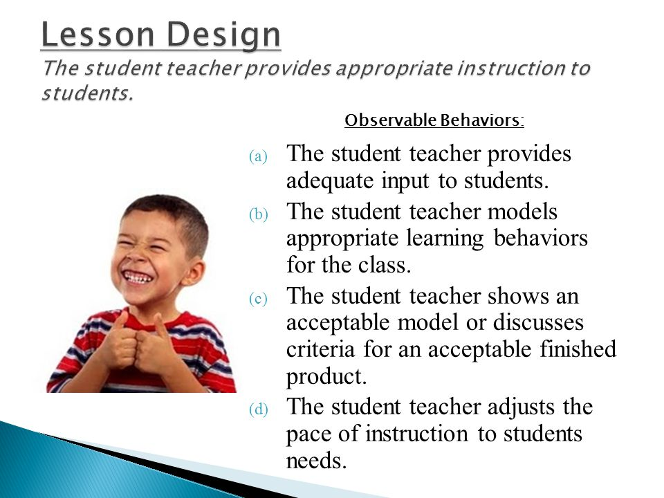 (a) The student teacher provides adequate input to students. (b) The student teacher models appropriate learning behaviors for the class. (c) The stud