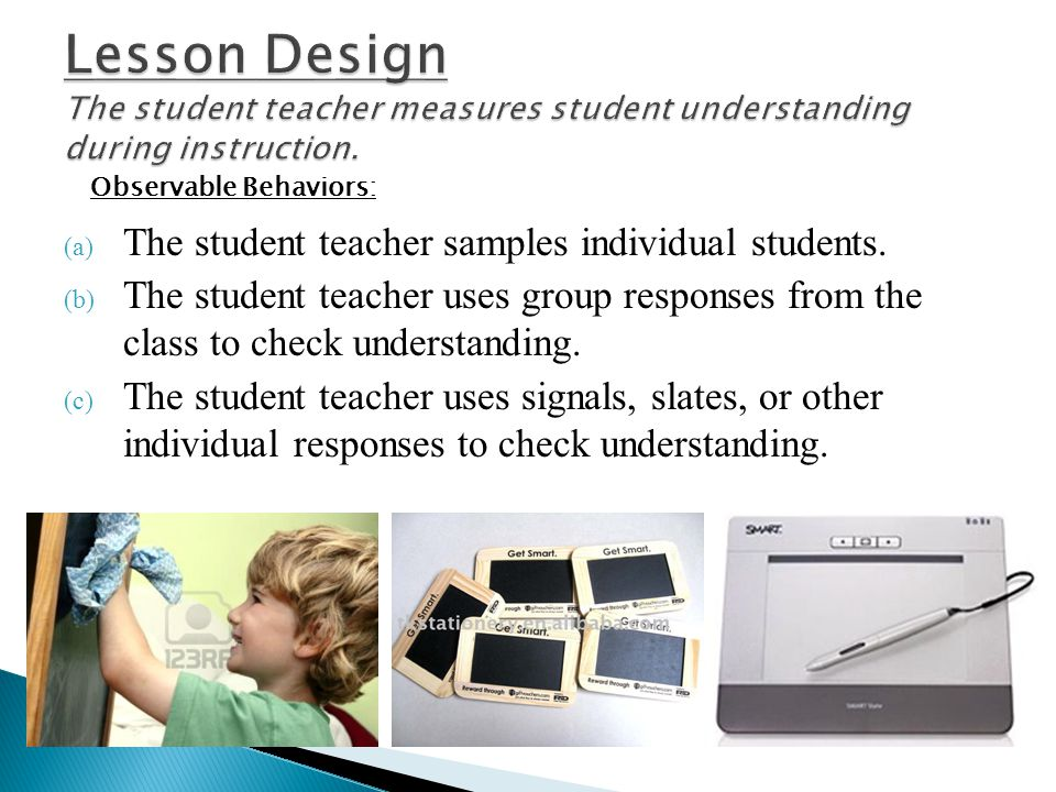 (a) The student teacher samples individual students. (b) The student teacher uses group responses from the class to check understanding. (c) The stude