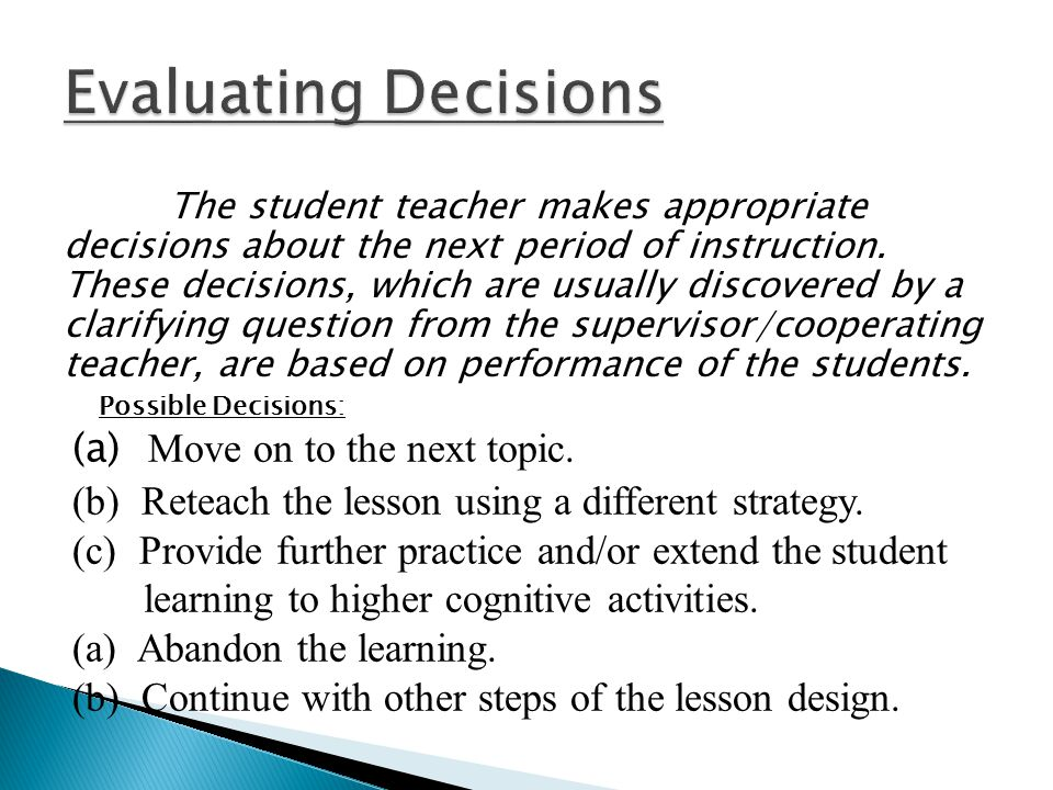 The student teacher makes appropriate decisions about the next period of instruction. These decisions, which are usually discovered by a clarifying qu