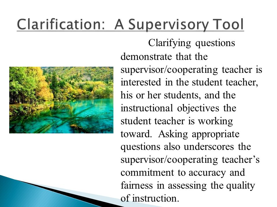 Clarifying questions demonstrate that the supervisor/cooperating teacher is interested in the student teacher, his or her students, and the instructio