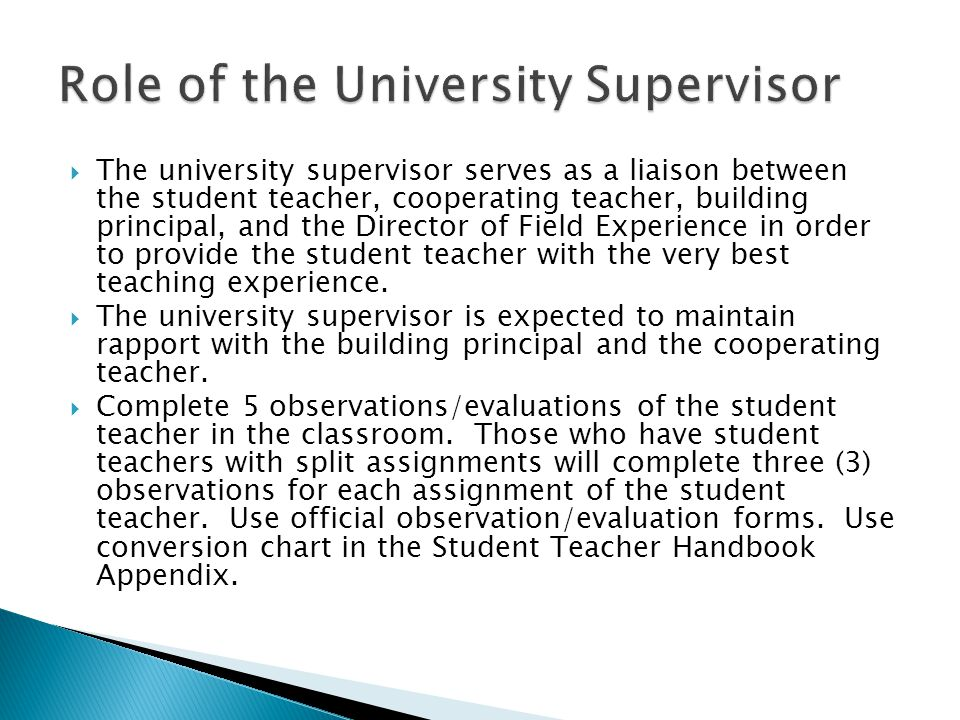 The university supervisor serves as a liaison between the student teacher, cooperating teacher, building principal, and the Director of Field Experien