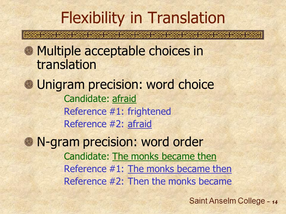 Saint Anselm College - 15 Adapting n-Gram Precision Ignorant of grammatical data Can only match surface realizations Reliance on diversity of reference translations Ignores close mismatches Insufficient for pedagogical application Cause of mismatch is important