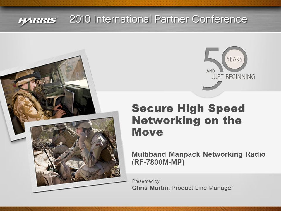 Secure High Speed Networking on the Move Multiband Manpack Networking Radio (RF-7800M-MP) Presented by Chris Martin, Product Line Manager