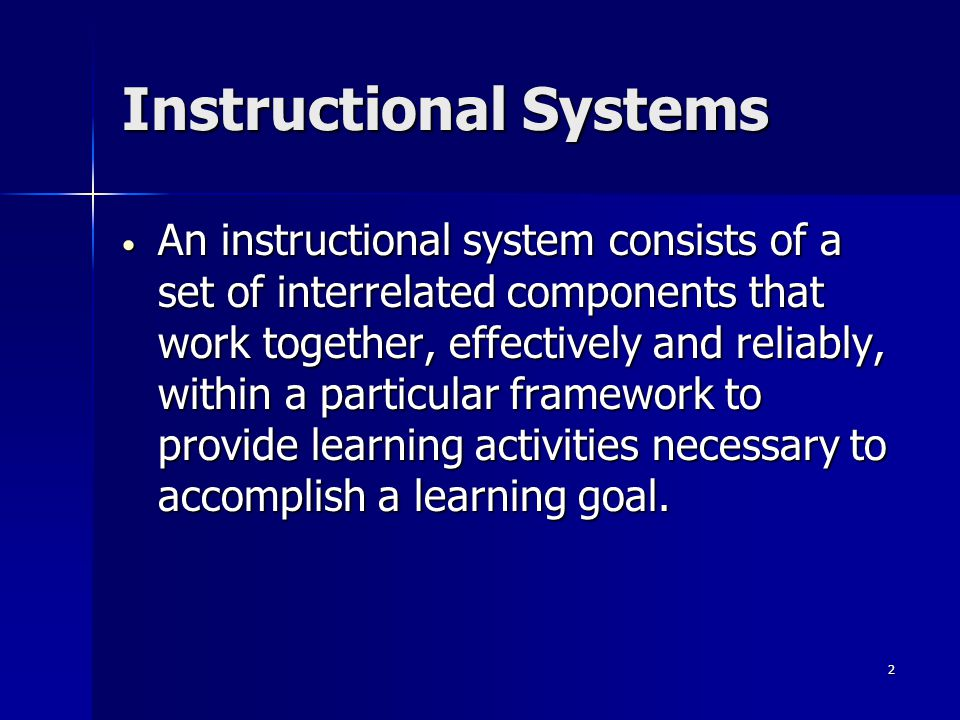 2 Instructional Systems An instructional system consists of a set of interrelated components that work together, effectively and reliably, within a particular framework to provide learning activities necessary to accomplish a learning goal.