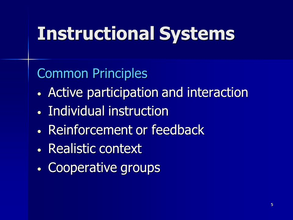 5 Instructional Systems Common Principles Active participation and interaction Active participation and interaction Individual instruction Individual instruction Reinforcement or feedback Reinforcement or feedback Realistic context Realistic context Cooperative groups Cooperative groups