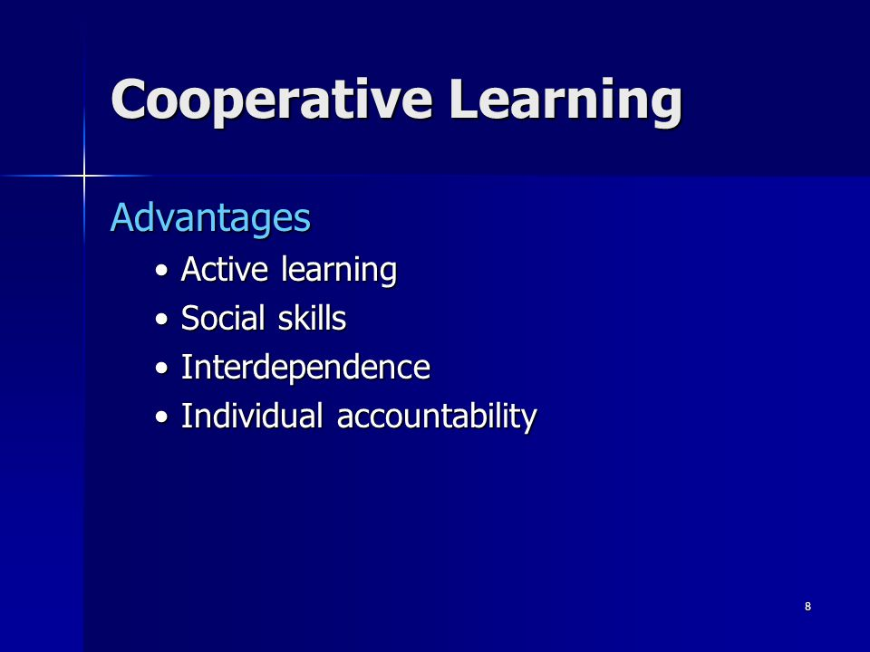 7 Cooperative Learning Involves small heterogeneous groups of students working together to achieve a common academic goal or task while working together to learn collaboration and social skills Involves small heterogeneous groups of students working together to achieve a common academic goal or task while working together to learn collaboration and social skills Group members are responsible for each others learning as well as their own Group members are responsible for each others learning as well as their own http://edtech.kennesaw.edu/intech/cooperativelear ning.htm http://edtech.kennesaw.edu/intech/cooperativelear ning.htm http://edtech.kennesaw.edu/intech/cooperativelear ning.htm http://edtech.kennesaw.edu/intech/cooperativelear ning.htm