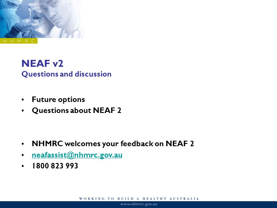 NEAF v2 Questions and discussion Future options Questions about NEAF 2 NHMRC welcomes your feedback on NEAF 2 neafassist@nhmrc.gov.au 1800 823 993