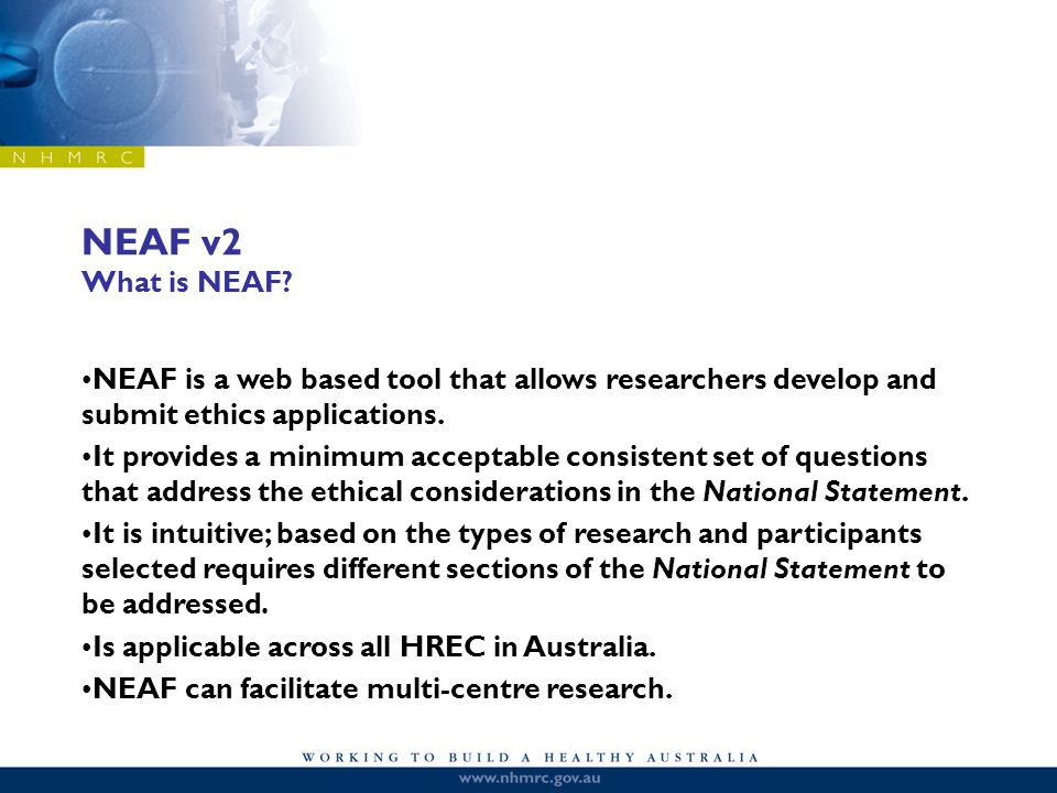NEAF v2 What is NEAF? NEAF is a web based tool that allows researchers develop and submit ethics applications. It provides a minimum acceptable consis