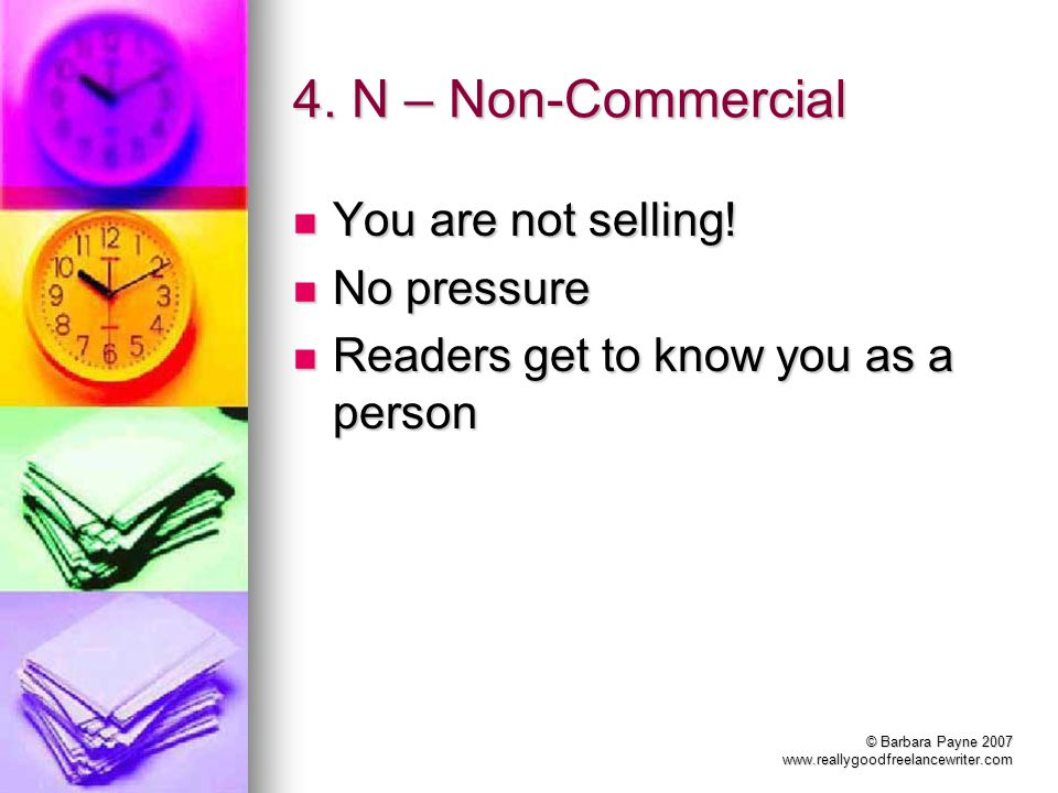 © Barbara Payne 2007 www.reallygoodfreelancewriter.com 4. N – Non-Commercial You are not selling! You are not selling! No pressure No pressure Readers