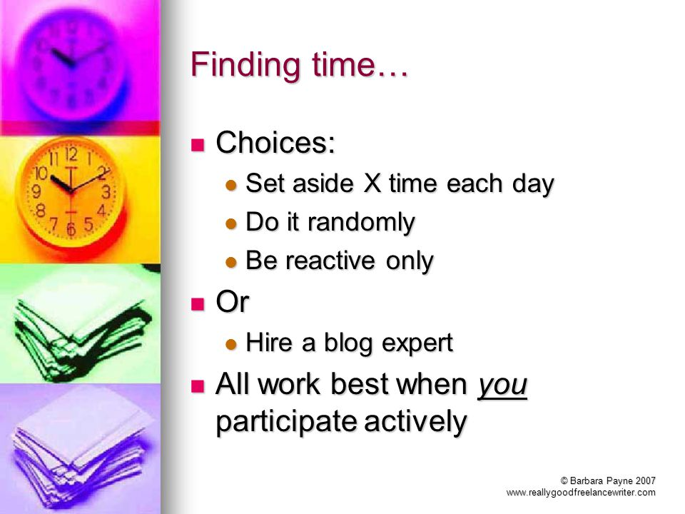 © Barbara Payne 2007 www.reallygoodfreelancewriter.com Finding time… Choices: Choices: Set aside X time each day Set aside X time each day Do it rando