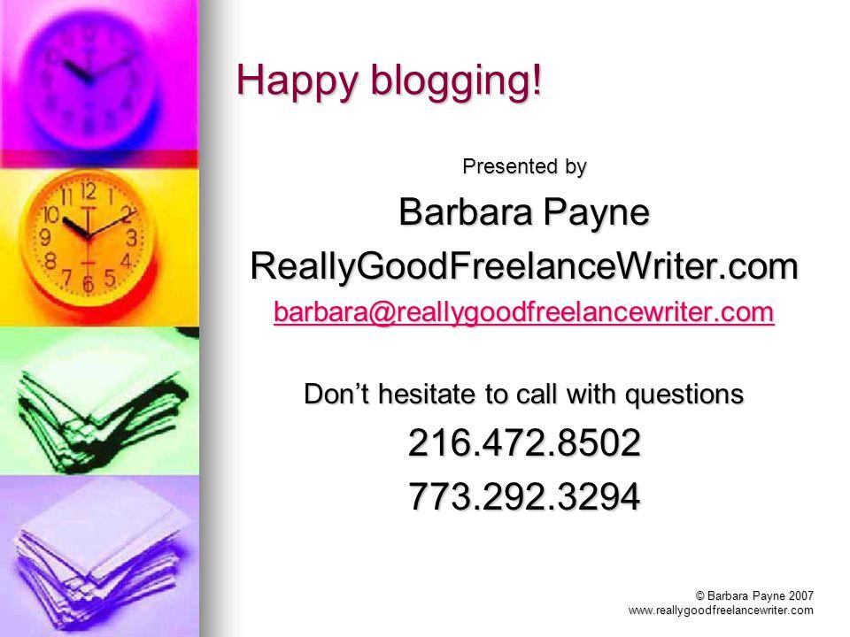 © Barbara Payne 2007 www.reallygoodfreelancewriter.com Happy blogging.