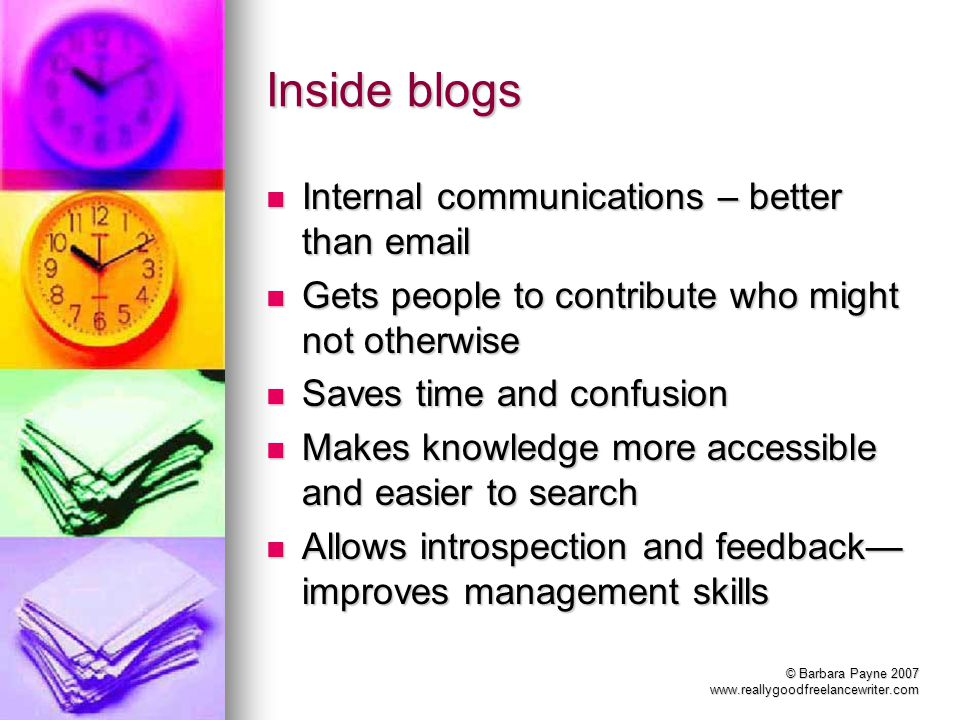 © Barbara Payne 2007 www.reallygoodfreelancewriter.com Inside blogs Internal communications – better than email Internal communications – better than email Gets people to contribute who might not otherwise Gets people to contribute who might not otherwise Saves time and confusion Saves time and confusion Makes knowledge more accessible and easier to search Makes knowledge more accessible and easier to search Allows introspection and feedback improves management skills Allows introspection and feedback improves management skills