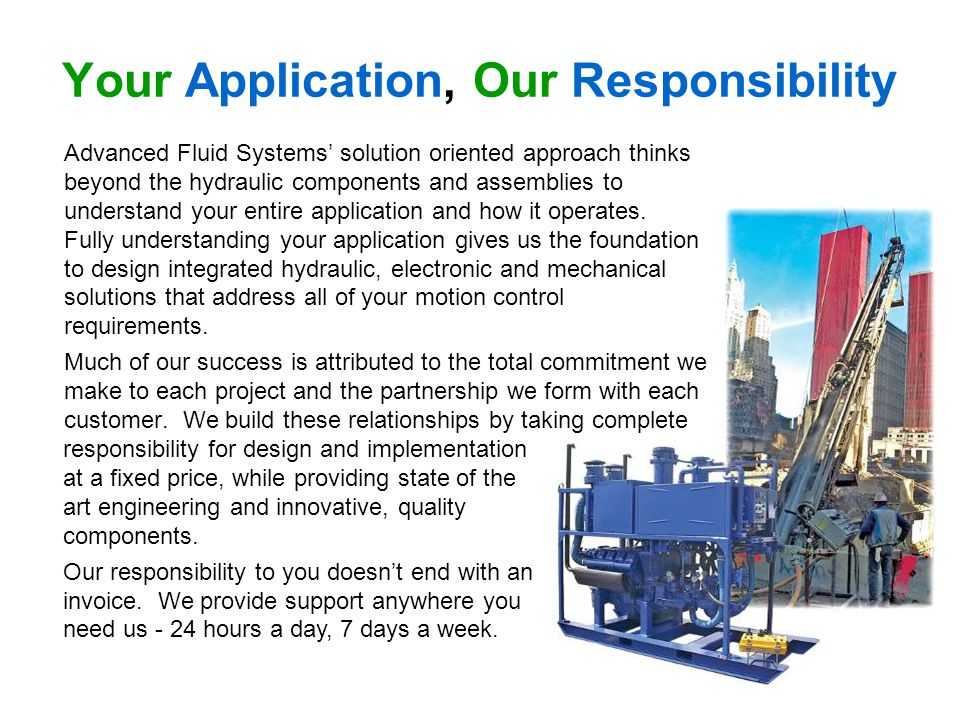 Your Application, Our Responsibility Advanced Fluid Systems solution oriented approach thinks beyond the hydraulic components and assemblies to understand your entire application and how it operates.