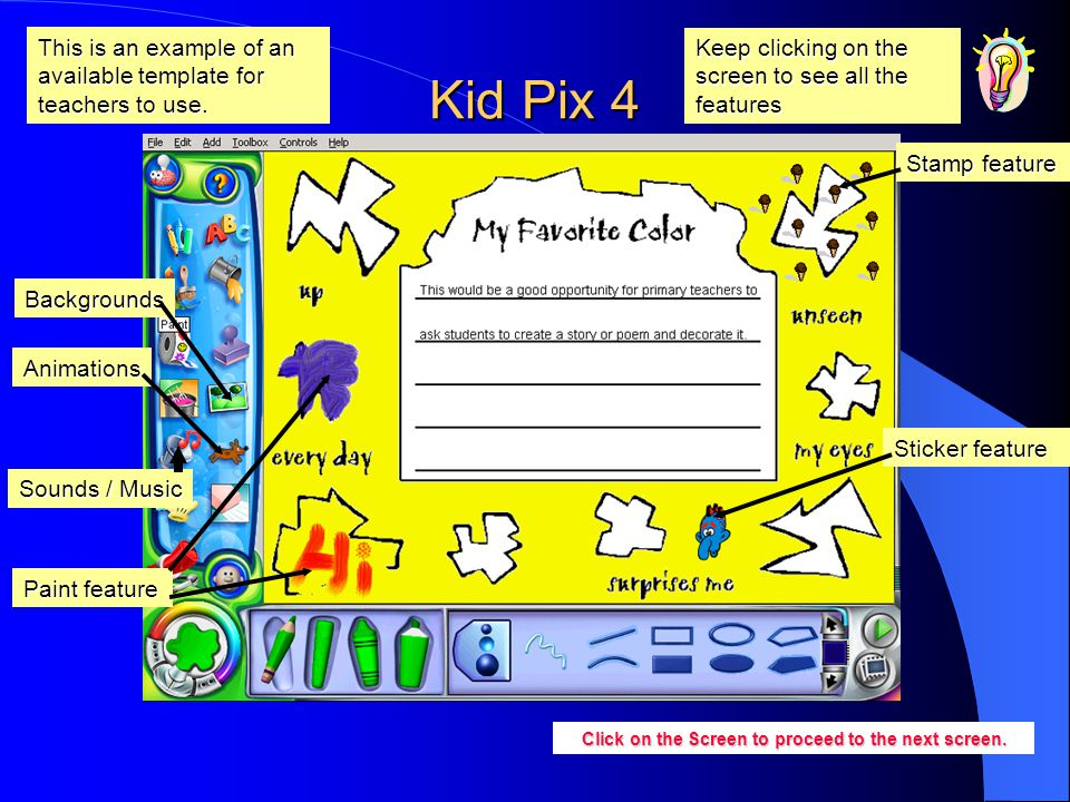 Kid Pix 4 Paint feature Stamp feature Sticker feature Click on the Screen to proceed to the next screen. This is an example of an available template f