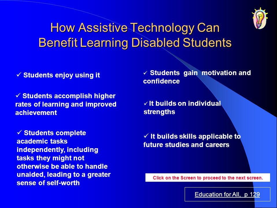 Education for All, p 129 How Assistive Technology Can Benefit Learning Disabled Students Students gain motivation and confidence It builds skills appl