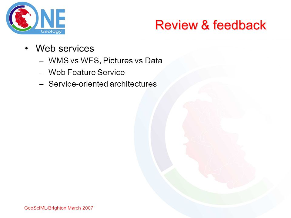 GeoSciML/Brighton March 2007 Review & feedback Web services –WMS vs WFS, Pictures vs Data –Web Feature Service –Service-oriented architectures