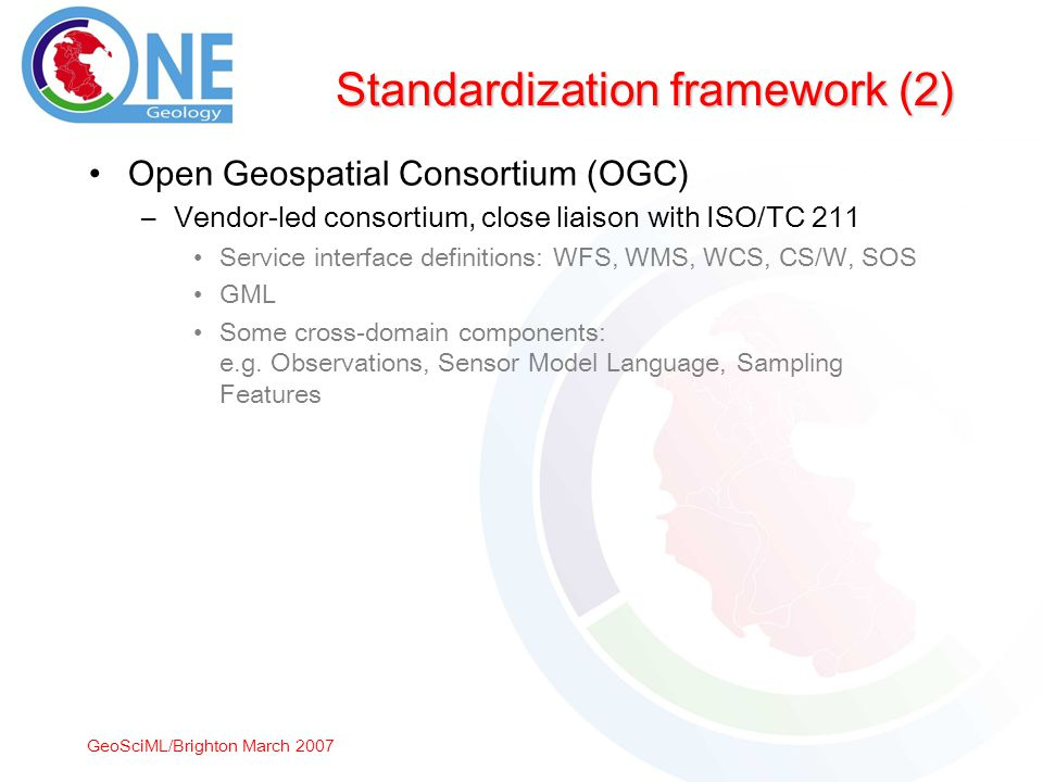 GeoSciML/Brighton March 2007 Standardization framework (2) Open Geospatial Consortium (OGC) –Vendor-led consortium, close liaison with ISO/TC 211 Service interface definitions: WFS, WMS, WCS, CS/W, SOS GML Some cross-domain components: e.g.